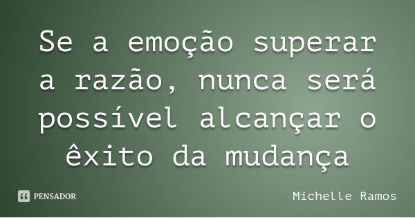 Se a emoção superar a razão, nunca será possível alcançar o êxito da mudança... Frase de Michelle Ramos.