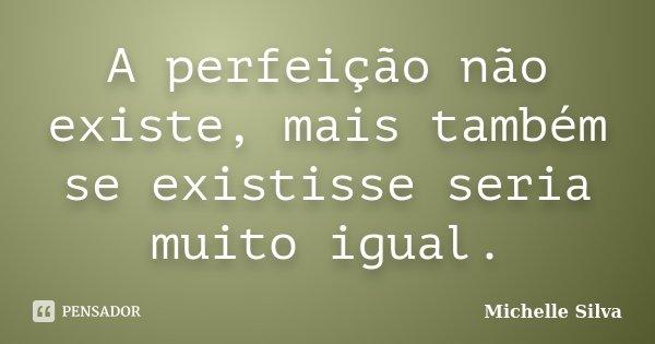 A perfeição não existe, mais também se existisse seria muito igual.... Frase de Michelle Silva.