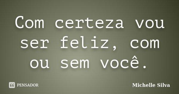 Com certeza vou ser feliz, com ou sem você.... Frase de Michelle Silva.