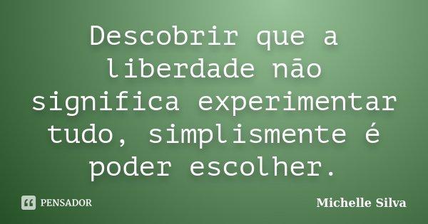 Descobrir que a liberdade não significa experimentar tudo, simplismente é poder escolher.... Frase de Michelle Silva.