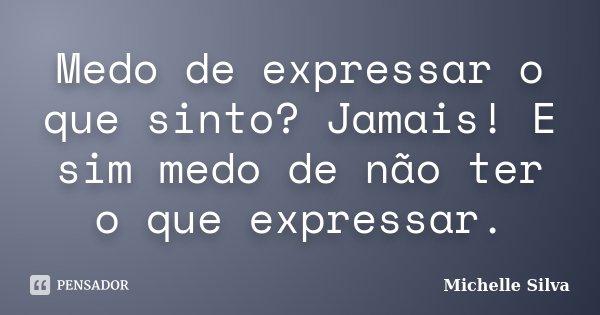 Medo de expressar o que sinto? Jamais! E sim medo de não ter o que expressar.... Frase de Michelle Silva.