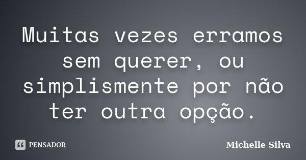 Muitas vezes erramos sem querer, ou simplismente por não ter outra opção.... Frase de Michelle Silva.