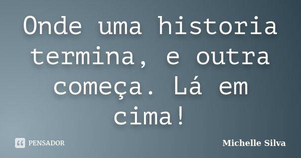 Onde uma historia termina, e outra começa. Lá em cima!... Frase de Michelle Silva.