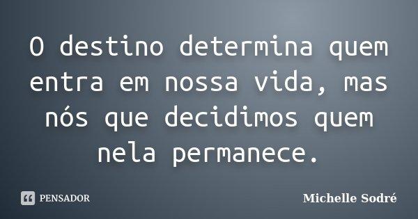 O destino determina quem entra em nossa vida, mas nós que decidimos quem nela permanece.... Frase de Michelle Sodré.