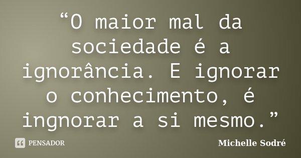 """""""O maior mal da sociedade é a ignorância. E ignorar o conhecimento, é ingnorar a si mesmo.""""... Frase de Michelle Sodré."""