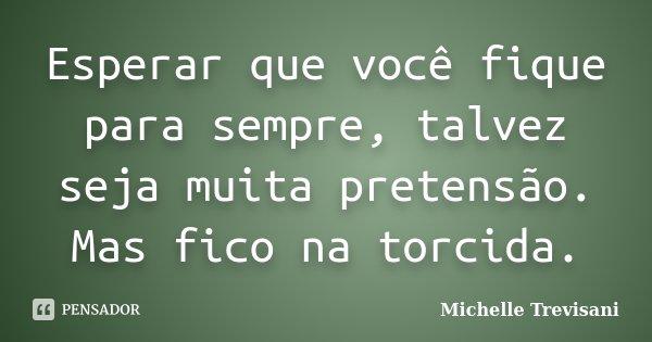 Esperar que você fique para sempre, talvez seja muita pretensão. Mas fico na torcida.... Frase de Michelle Trevisani.