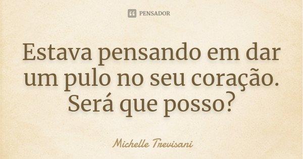 Estava pensando em dar um pulo no seu coração. Será que posso?... Frase de Michelle Trevisani.