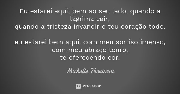 Eu estarei aqui, bem ao seu lado, quando a lágrima cair, quando a tristeza invandir o teu coração todo. eu estarei bem aqui, com meu sorriso imenso, com meu abr... Frase de Michelle Trevisani.