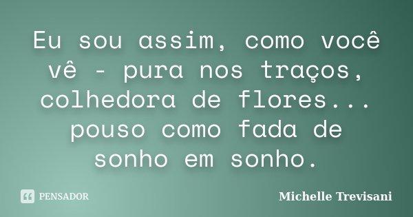 Eu sou assim, como você vê - pura nos traços, colhedora de flores... pouso como fada de sonho em sonho.... Frase de Michelle Trevisani.