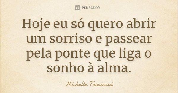 Hoje eu só quero abrir um sorriso e passear pela ponte que liga o sonho à alma.... Frase de Michelle Trevisani.