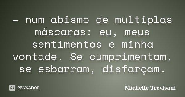 – num abismo de múltiplas máscaras: eu, meus sentimentos e minha vontade. Se cumprimentam, se esbarram, disfarçam.... Frase de Michelle Trevisani.