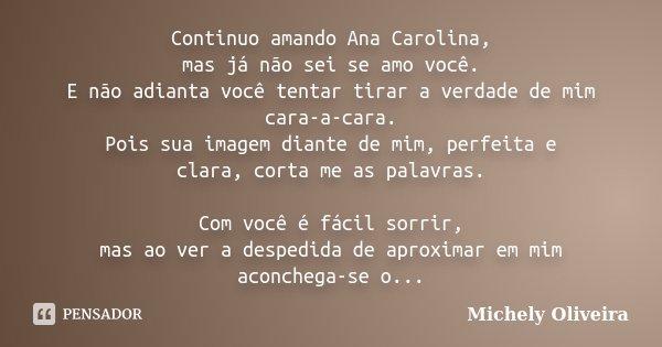 Continuo amando Ana Carolina, mas já não sei se amo você. E não adianta você tentar tirar a verdade de mim cara-a-cara. Pois sua imagem diante de mim, perfeita ... Frase de Michely Oliveira.