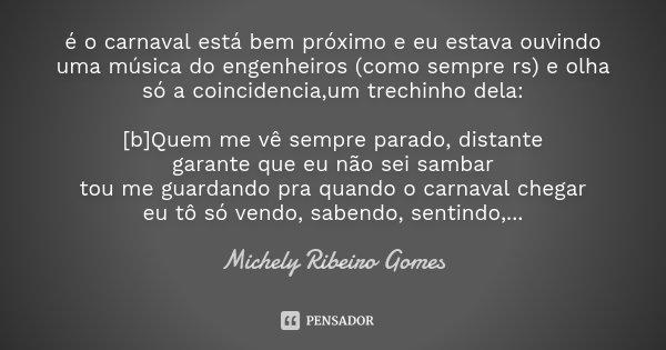 é o carnaval está bem próximo e eu estava ouvindo uma música do engenheiros (como sempre rs) e olha só a coincidencia,um trechinho dela: [b]Quem me vê sempre pa... Frase de Michely Ribeiro Gomes.