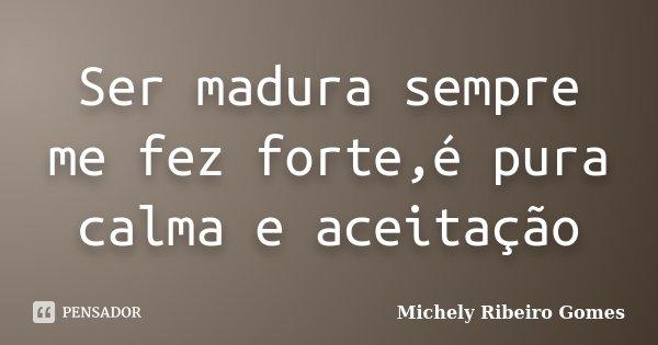 Ser madura sempre me fez forte,é pura calma e aceitação... Frase de Michely Ribeiro Gomes.