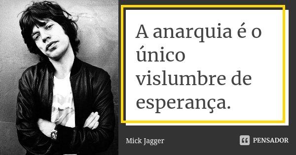 A anarquia é o único vislumbre de esperança.... Frase de Mick Jagger.