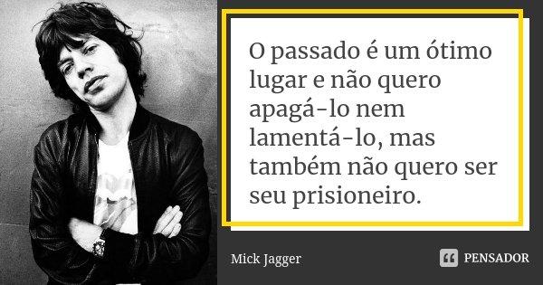 O passado é um ótimo lugar e não quero apagá-lo nem lamentá-lo, mas também não quero ser seu prisioneiro.... Frase de Mick Jagger.