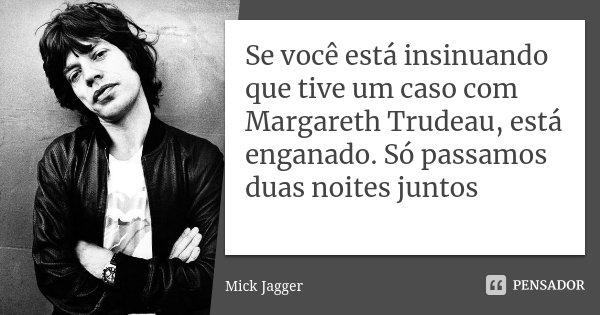 Se você está insinuando que tive um caso com Margareth Trudeau, está enganado. Só passamos duas noites juntos... Frase de Mick Jagger.
