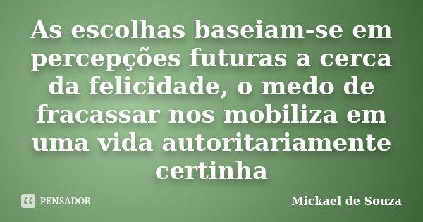 As escolhas baseiam-se em percepções futuras a cerca da felicidade, o medo de fracassar nos mobiliza em uma vida autoritariamente certinha... Frase de Mickael de Souza.