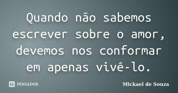 Quando não sabemos escrever sobre o amor, devemos nos conformar em apenas vivê-lo.... Frase de Mickael de Souza.