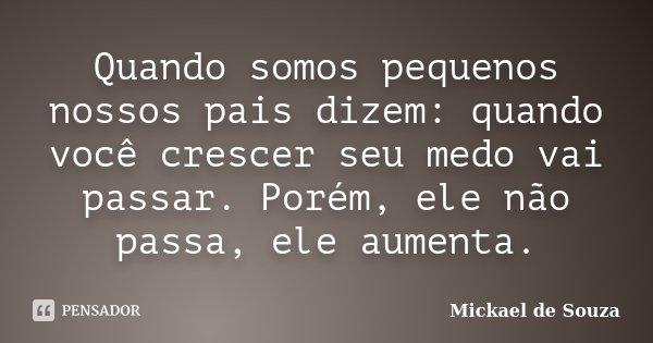 Quando somos pequenos nossos pais dizem: quando você crescer seu medo vai passar. Porém, ele não passa, ele aumenta.... Frase de Mickael de Souza.