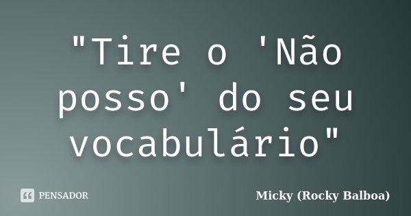 """""""Tire o 'Não posso' do seu vocabulário""""... Frase de Micky (Rocky Balboa)."""