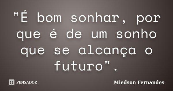 """""""É bom sonhar, por que é de um sonho que se alcança o futuro"""".... Frase de Miedson Fernandes."""