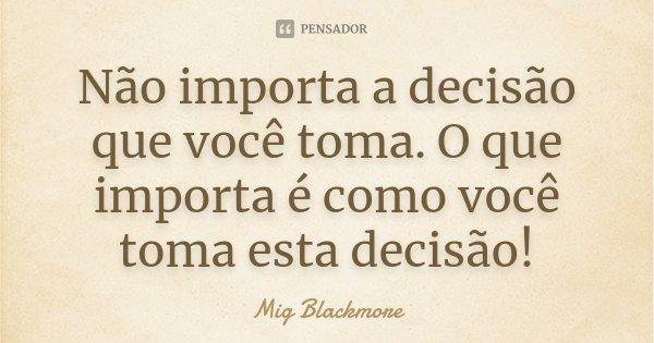 Não importa a decisão que você toma. O que importa é como você toma esta decisão!... Frase de Mig Blackmore.