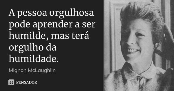 A pessoa orgulhosa pode aprender a ser humilde, mas terá orgulho da humildade.... Frase de Mignon McLaughlin.