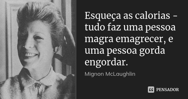 Esqueça as calorias - tudo faz uma pessoa magra emagrecer, e uma pessoa gorda engordar.... Frase de Mignon McLaughlin.