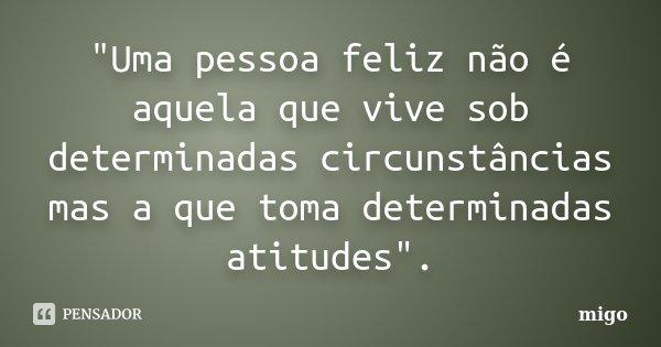 """""""Uma pessoa feliz não é aquela que vive sob determinadas circunstâncias mas a que toma determinadas atitudes"""".... Frase de migo."""