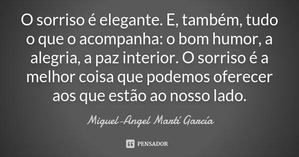 O sorriso é elegante. E, também, tudo o que o acompanha: o bom-humor, a alegria, a paz interior. O sorriso é a melhor coisa que podemos oferecer aos que estão a... Frase de Miguel-Angel Martí García.