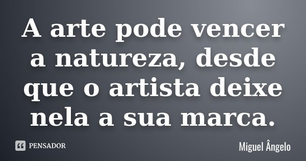 A arte pode vencer a natureza, desde que o artista deixe nela a sua marca.... Frase de Miguel Ângelo.