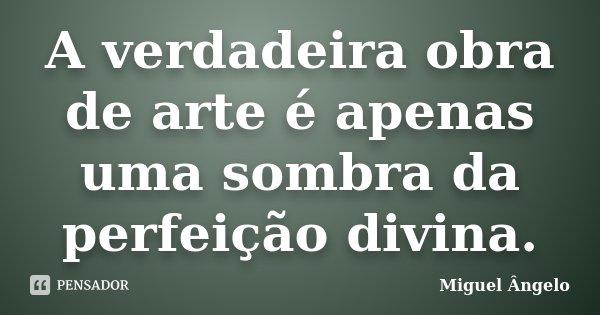 A verdadeira obra de arte é apenas uma sombra da perfeição divina.... Frase de Miguel Ângelo.