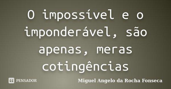 O impossível e o imponderável, são apenas, meras cotingências... Frase de Miguel Angelo da Rocha Fonseca.