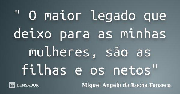 """"""" O maior legado que deixo para as minhas mulheres, são as filhas e os netos""""... Frase de Miguel Angelo da Rocha Fonseca."""