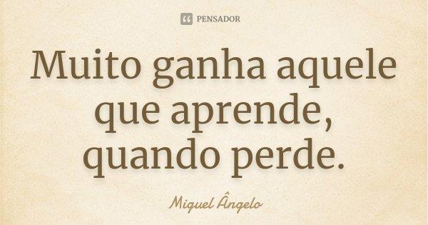Muito ganha aquele que aprende, quando perde.... Frase de Miguel Ângelo.