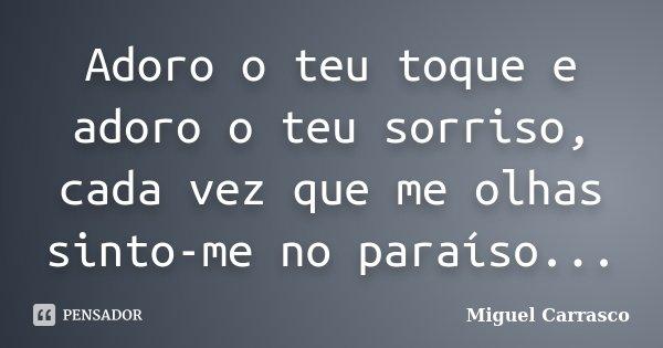 Adoro o teu toque e adoro o teu sorriso, cada vez que me olhas sinto-me no paraíso...... Frase de Miguel Carrasco.
