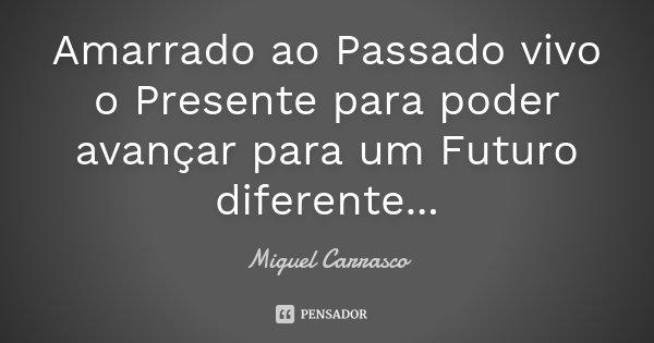 Amarrado ao Passado vivo o Presente para poder avançar para um Futuro diferente...... Frase de Miguel Carrasco.