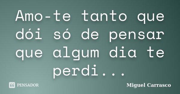 Amo-te tanto que dói só de pensar que algum dia te perdi...... Frase de Miguel Carrasco.