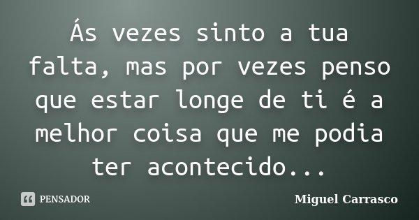 Ás vezes sinto a tua falta, mas por vezes penso que estar longe de ti é a melhor coisa que me podia ter acontecido...... Frase de Miguel Carrasco.