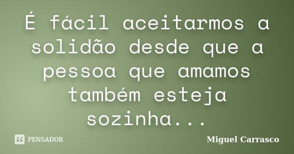 É fácil aceitarmos a solidão desde que a pessoa que amamos também esteja sozinha...... Frase de Miguel Carrasco.