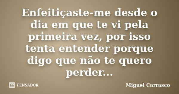 Enfeitiçaste-me desde o dia em que te vi pela primeira vez, por isso tenta entender porque digo que não te quero perder...... Frase de Miguel Carrasco.