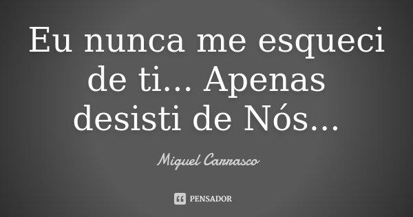 Eu nunca me esqueci de ti... Apenas desisti de Nós...... Frase de Miguel Carrasco.