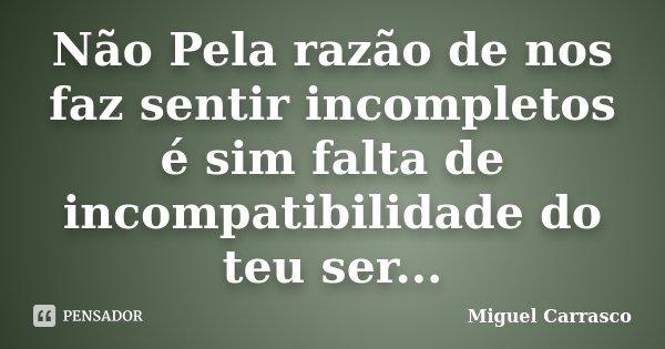 Não Pela razão de nos faz sentir incompletos é sim falta de incompatibilidade do teu ser...... Frase de Miguel Carrasco.