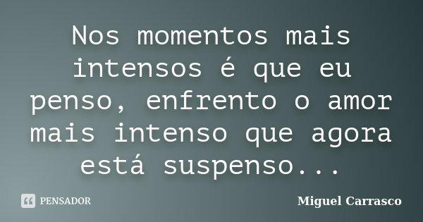 Nos momentos mais intensos é que eu penso, enfrento o amor mais intenso que agora está suspenso...... Frase de Miguel Carrasco.