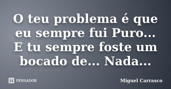 O teu problema é que eu sempre fui Puro... E tu sempre foste um bocado de... Nada...... Frase de Miguel Carrasco.