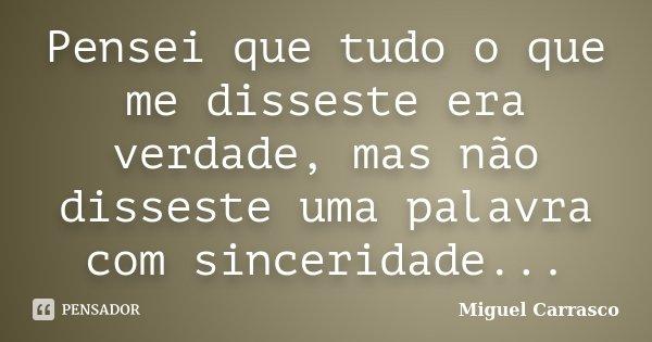 Pensei que tudo o que me disseste era verdade, mas não disseste uma palavra com sinceridade...... Frase de Miguel Carrasco.