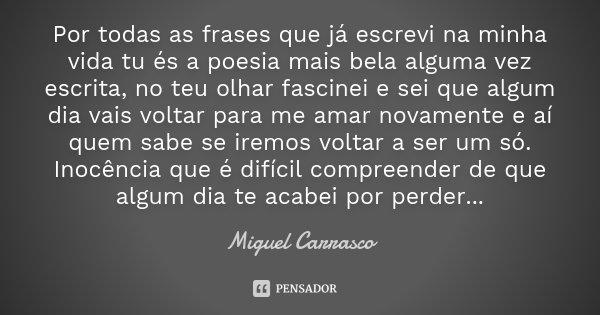 Por todas as frases que já escrevi na minha vida tu és a poesia mais bela alguma vez escrita, no teu olhar fascinei e sei que algum dia vais voltar para me amar... Frase de Miguel Carrasco.