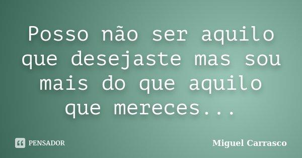 Posso não ser aquilo que desejaste mas sou mais do que aquilo que mereces...... Frase de Miguel Carrasco.