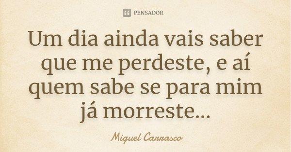 Um dia ainda vais saber que me perdeste, e aí quem sabe se para mim já morreste...... Frase de Miguel Carrasco.
